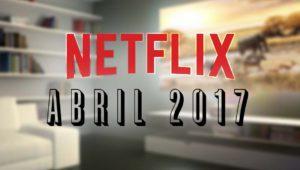 Estrenos Netflix abril 2017: series y películas que llegan a España
